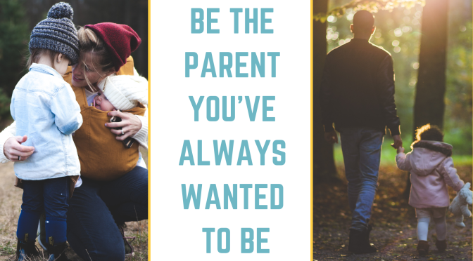 Be The Parent You've Always Wanted To Be